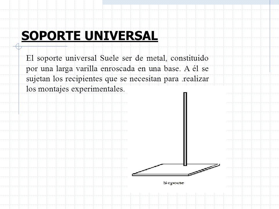 SOPORTE UNIVERSAL El soporte universal Suele ser de metal, constituido por una larga varilla enroscada en una base. A él se sujetan los recipientes qu