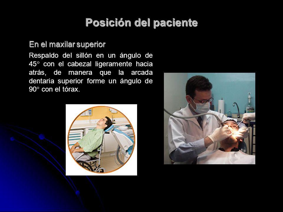 Posición del paciente En el maxilar superior Respaldo del sillón en un ángulo de 45° con el cabezal ligeramente hacia atrás, de manera que la arcada d