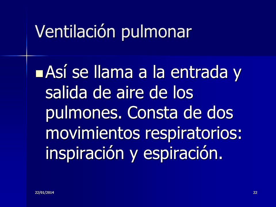 22/01/201422 Ventilación pulmonar Así se llama a la entrada y salida de aire de los pulmones. Consta de dos movimientos respiratorios: inspiración y e