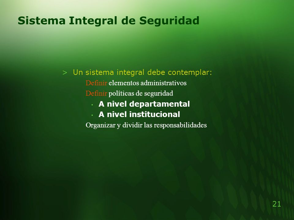 21 Sistema Integral de Seguridad >Un sistema integral debe contemplar: Definir elementos administrativos Definir políticas de seguridad A nivel depart
