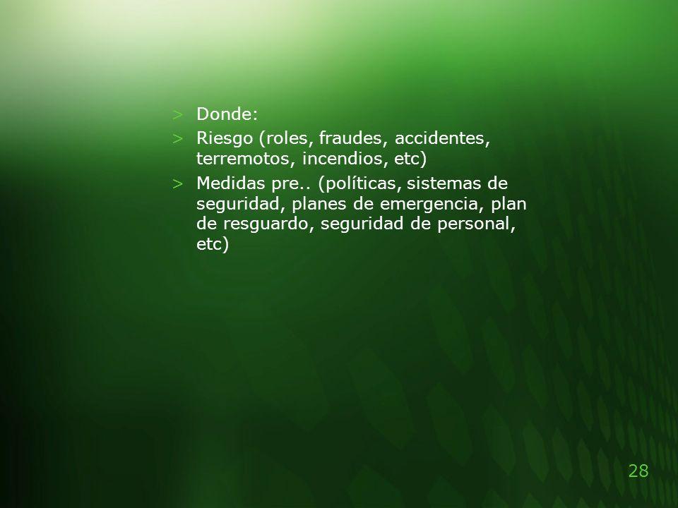 28 >Donde: >Riesgo (roles, fraudes, accidentes, terremotos, incendios, etc) >Medidas pre.. (políticas, sistemas de seguridad, planes de emergencia, pl