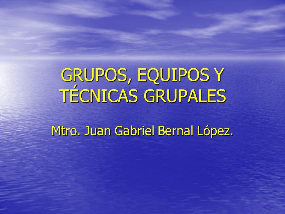 GRUPOS, EQUIPOS Y TÉCNICAS GRUPALES Mtro. Juan Gabriel Bernal López.