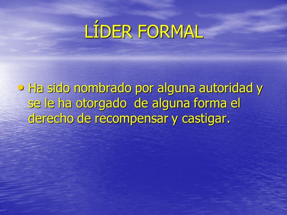 LÍDER FORMAL Ha sido nombrado por alguna autoridad y se le ha otorgado de alguna forma el derecho de recompensar y castigar. Ha sido nombrado por algu