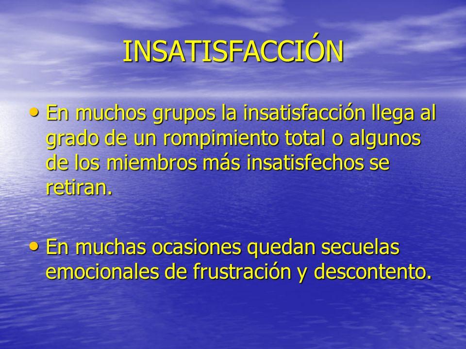 INSATISFACCIÓN En muchos grupos la insatisfacción llega al grado de un rompimiento total o algunos de los miembros más insatisfechos se retiran. En mu