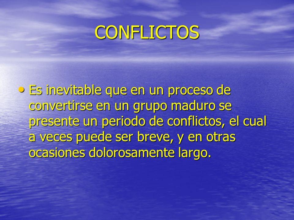 CONFLICTOS Es inevitable que en un proceso de convertirse en un grupo maduro se presente un periodo de conflictos, el cual a veces puede ser breve, y