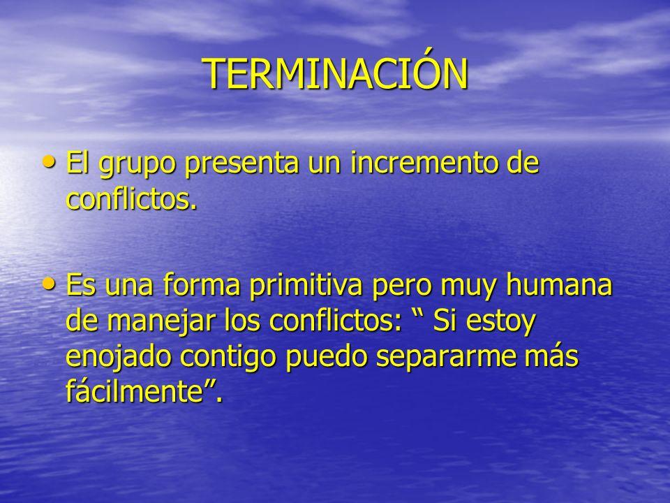 TERMINACIÓN El grupo presenta un incremento de conflictos. El grupo presenta un incremento de conflictos. Es una forma primitiva pero muy humana de ma