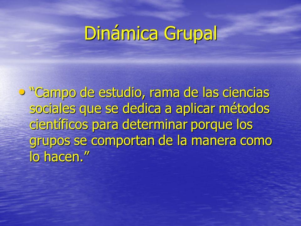 Dinámica Grupal Campo de estudio, rama de las ciencias sociales que se dedica a aplicar métodos científicos para determinar porque los grupos se compo