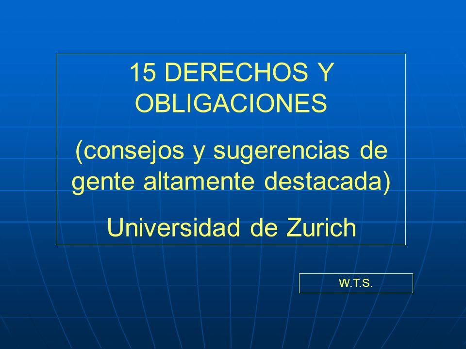 15 DERECHOS Y OBLIGACIONES (consejos y sugerencias de gente altamente destacada) Universidad de Zurich W.T.S.