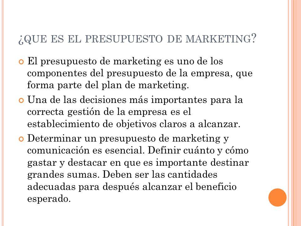 ¿ QUE ES EL PRESUPUESTO DE MARKETING ? El presupuesto de marketing es uno de los componentes del presupuesto de la empresa, que forma parte del plan d