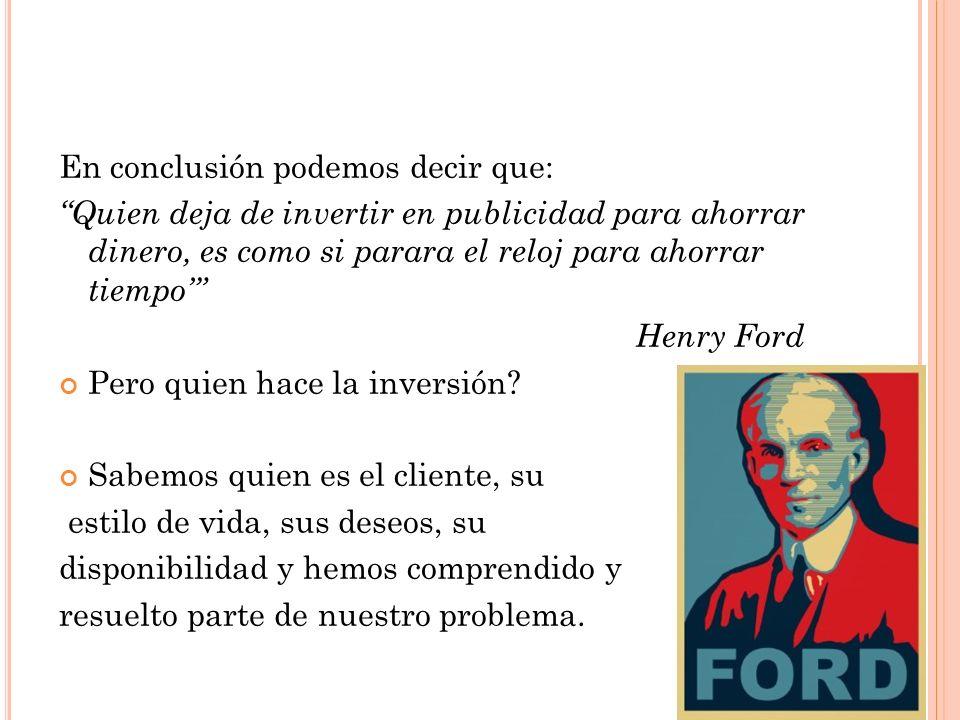 En conclusión podemos decir que: Quien deja de invertir en publicidad para ahorrar dinero, es como si parara el reloj para ahorrar tiempo Henry Ford P