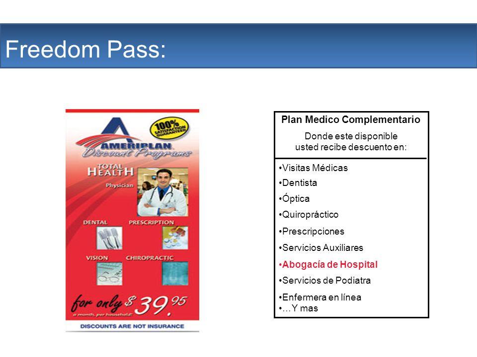 The Company Freedom Pass: Plan Medico Complementario Donde este disponible usted recibe descuento en: Visitas Médicas Dentista Óptica Quiropráctico Prescripciones Servicios Auxiliares Abogacía de Hospital Servicios de Podiatra Enfermera en línea …Y mas