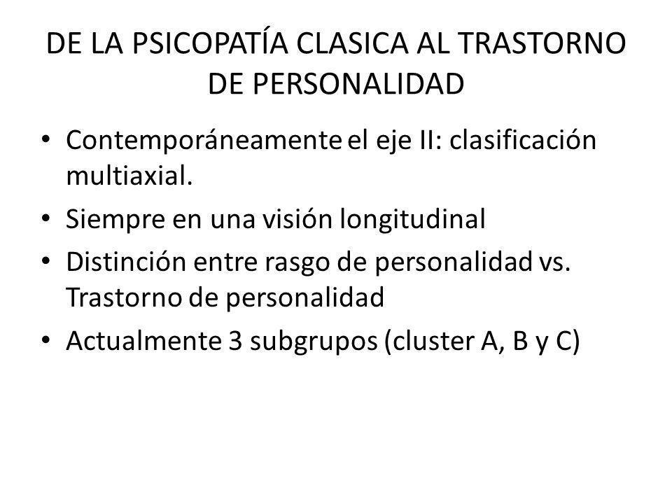 DE LA PSICOPATÍA CLASICA AL TRASTORNO DE PERSONALIDAD Contemporáneamente el eje II: clasificación multiaxial. Siempre en una visión longitudinal Disti