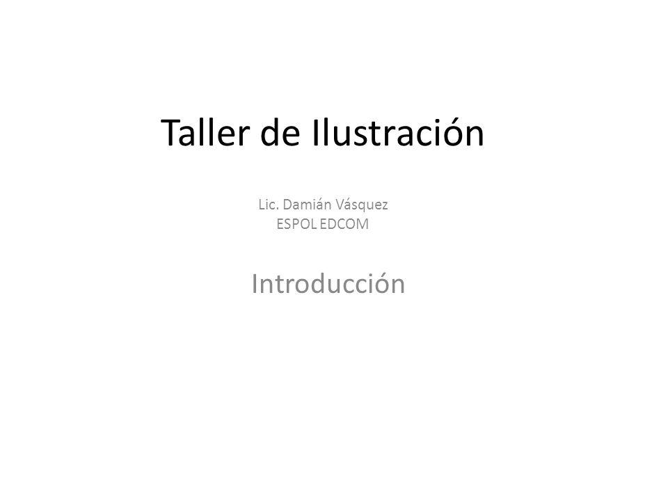 Taller de Ilustración Introducción Lic. Damián Vásquez ESPOL EDCOM