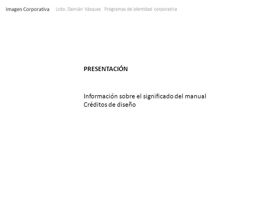 Imagen Corporativa Lcdo. Damián Vásquez Programas de identidad corporativa PRESENTACIÓN Información sobre el significado del manual Créditos de diseño