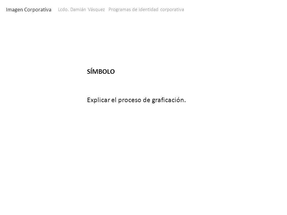 Imagen Corporativa Lcdo. Damián Vásquez Programas de identidad corporativa SÍMBOLO Explicar el proceso de graficación.
