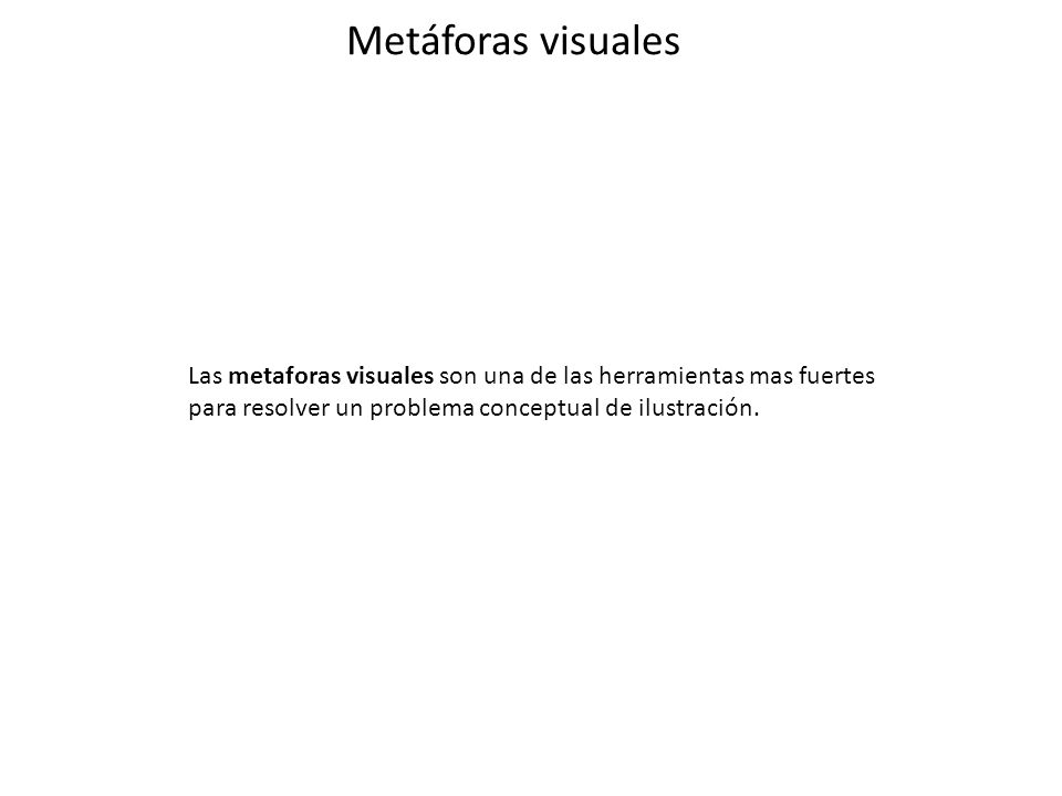 Metáforas visuales Las metaforas visuales son una de las herramientas mas fuertes para resolver un problema conceptual de ilustración.