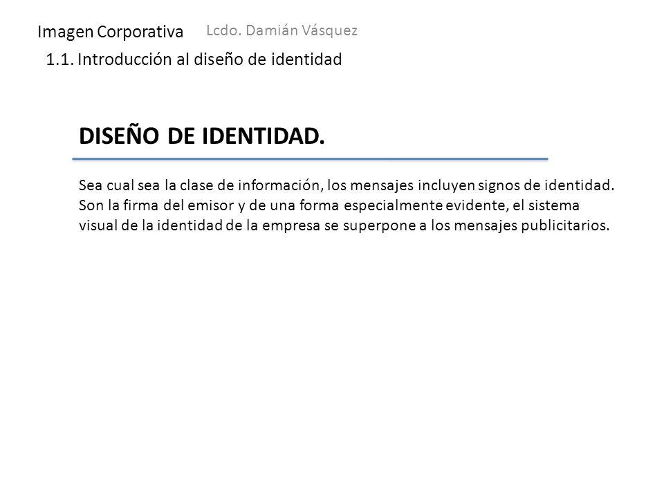 Imagen Corporativa Lcdo. Damián Vásquez 1.1. Introducción al diseño de identidad DISEÑO DE IDENTIDAD. Sea cual sea la clase de información, los mensaj