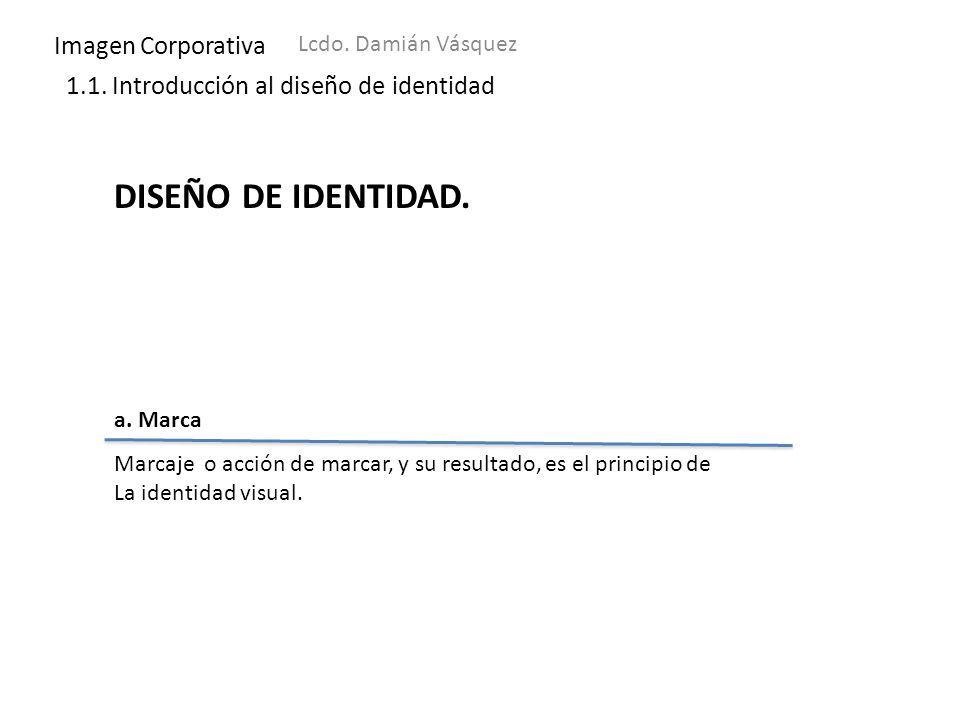 Imagen Corporativa Lcdo. Damián Vásquez 1.1. Introducción al diseño de identidad DISEÑO DE IDENTIDAD. a. Marca Marcaje o acción de marcar, y su result