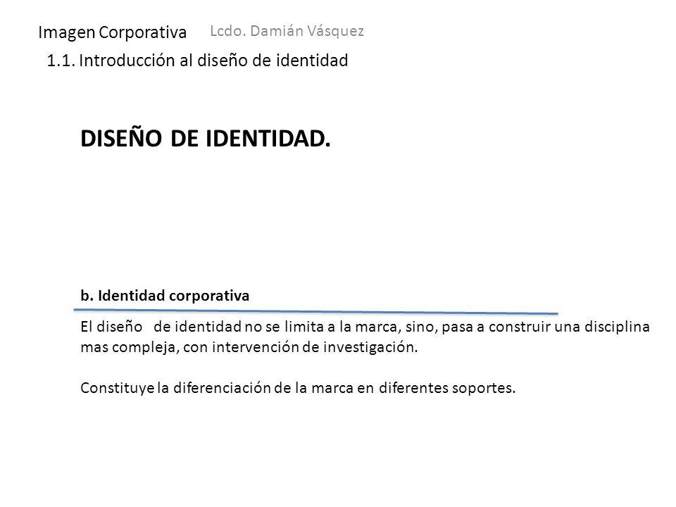 Imagen Corporativa Lcdo. Damián Vásquez 1.1. Introducción al diseño de identidad DISEÑO DE IDENTIDAD. b. Identidad corporativa El diseño de identidad
