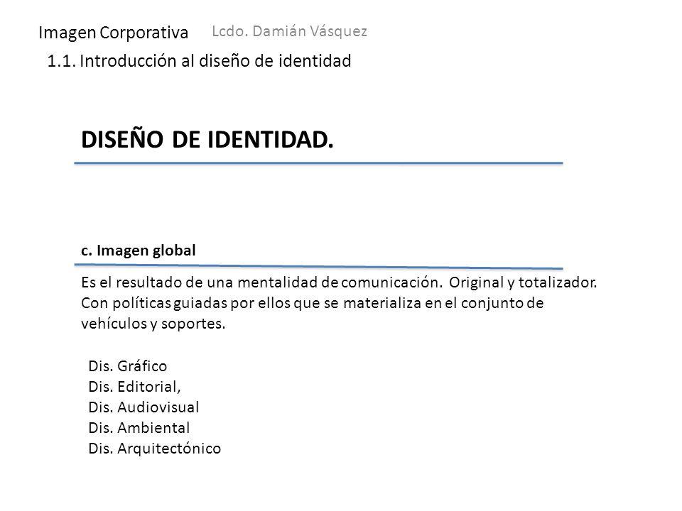 Imagen Corporativa Lcdo. Damián Vásquez 1.1. Introducción al diseño de identidad DISEÑO DE IDENTIDAD. c. Imagen global Es el resultado de una mentalid