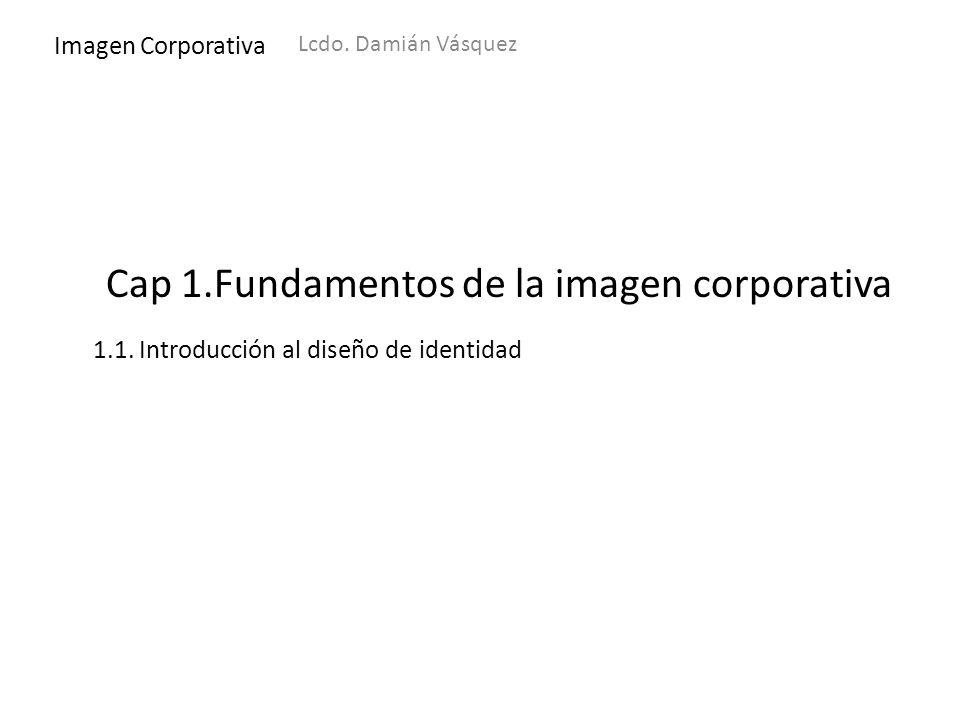 Imagen Corporativa Lcdo. Damián Vásquez 1.1. Introducción al diseño de identidad Cap 1.Fundamentos de la imagen corporativa