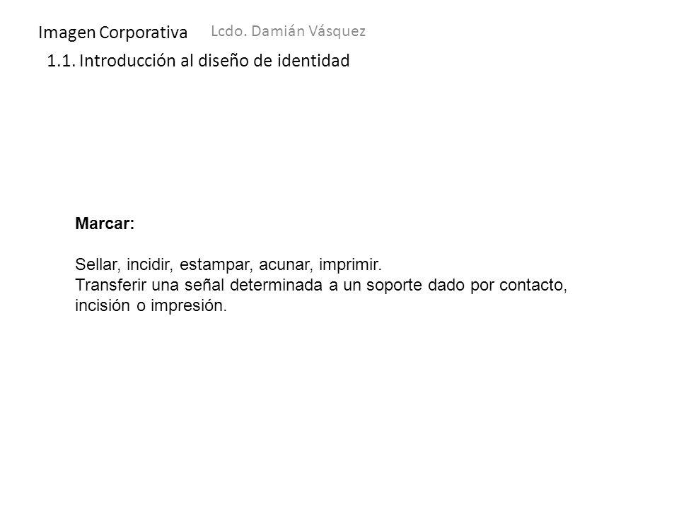 Imagen Corporativa Lcdo. Damián Vásquez 1.1. Introducción al diseño de identidad Marcar: Sellar, incidir, estampar, acunar, imprimir. Transferir una s