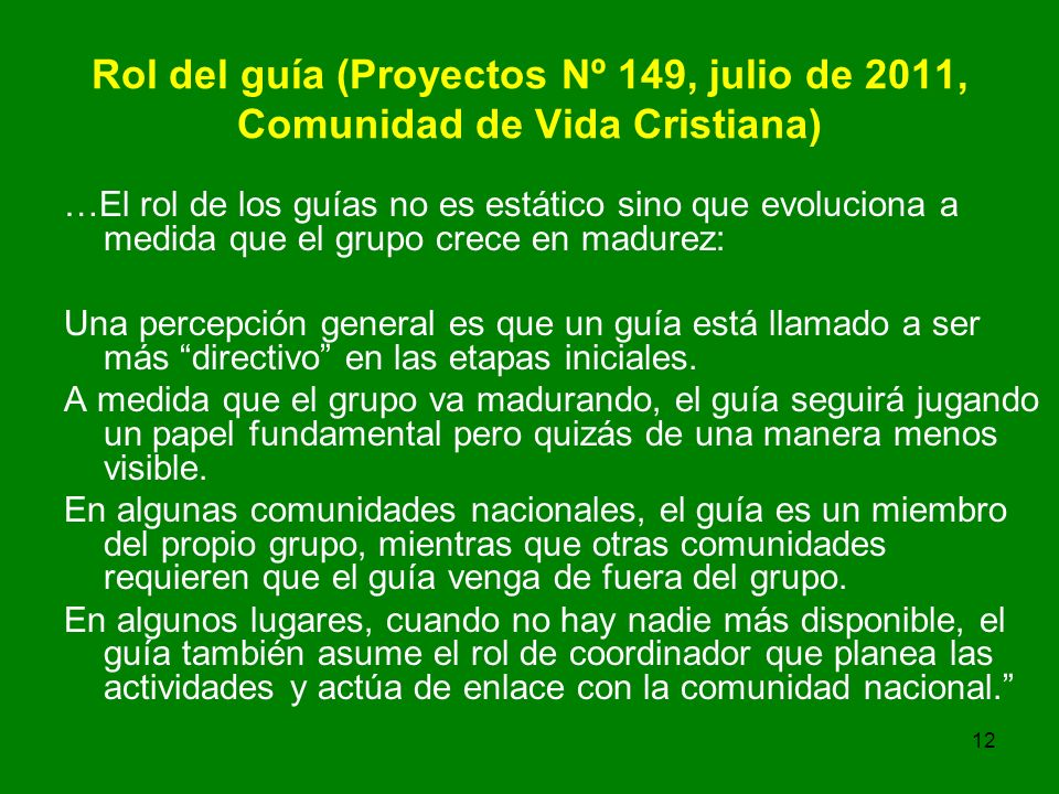 12 Rol del guía (Proyectos Nº 149, julio de 2011, Comunidad de Vida Cristiana) …El rol de los guías no es estático sino que evoluciona a medida que el grupo crece en madurez: Una percepción general es que un guía está llamado a ser más directivo en las etapas iniciales.