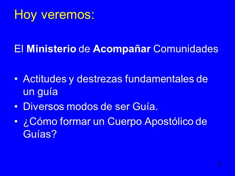 2 Hoy veremos: El Ministerio de Acompañar Comunidades Actitudes y destrezas fundamentales de un guía Diversos modos de ser Guía.