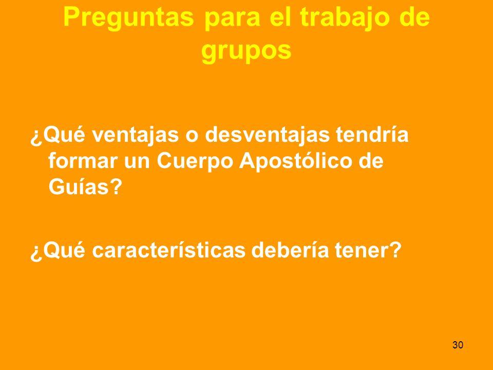 30 Preguntas para el trabajo de grupos ¿Qué ventajas o desventajas tendría formar un Cuerpo Apostólico de Guías.