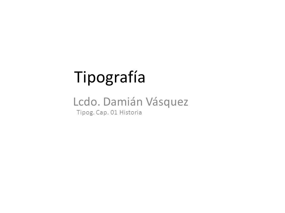 Lcdo. Damián Vásquez Cap. 1 Historia tipográfica Definiciones Cap 1. Historia tipográfica