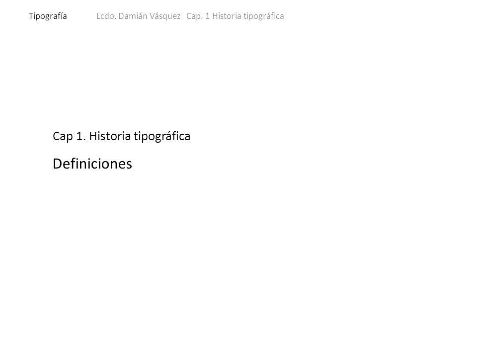 TipografíaLcdo.Damián Vásquez Cap. 1 Historia tipográfica Definiciones Que es tipografía.