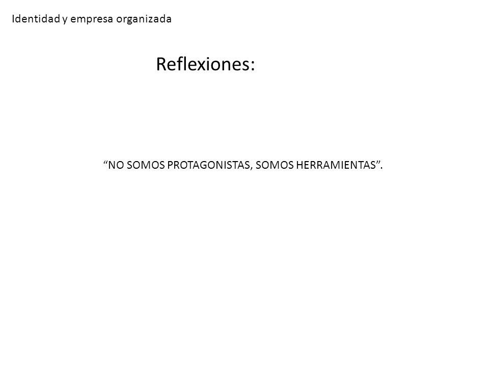 Identidad y empresa organizada Reflexiones: NO SOMOS PROTAGONISTAS, SOMOS HERRAMIENTAS.