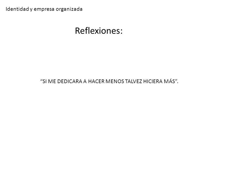 Identidad y empresa organizada Reflexiones: SI ME DEDICARA A HACER MENOS TALVEZ HICIERA MÁS.