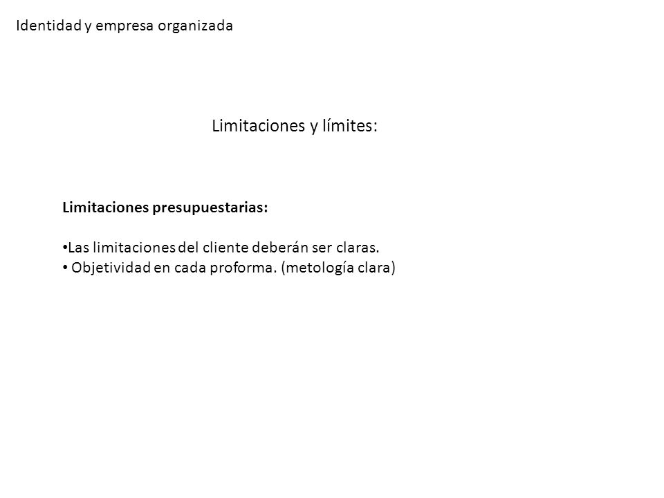 Identidad y empresa organizada Limitaciones y límites: Limitaciones presupuestarias: Las limitaciones del cliente deberán ser claras. Objetividad en c