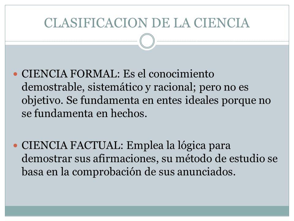 CLASIFICACION DE LA CIENCIA CIENCIA FORMAL: Es el conocimiento demostrable, sistemático y racional; pero no es objetivo.