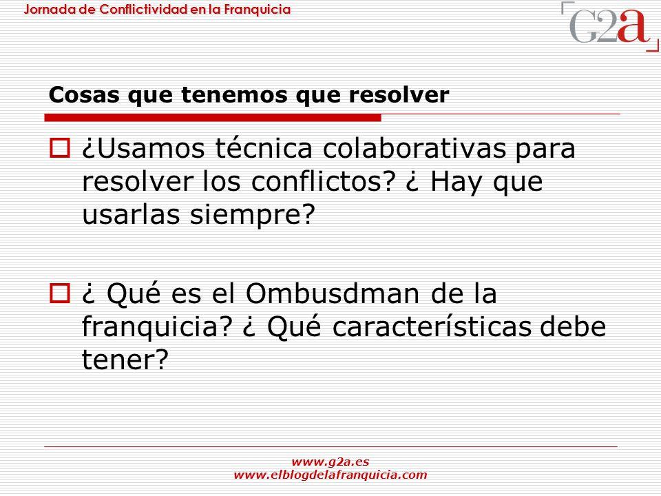 Jornada de Conflictividad en la Franquicia www.g2a.es www.elblogdelafranquicia.com Cosas que tenemos que resolver ¿Usamos técnica colaborativas para r