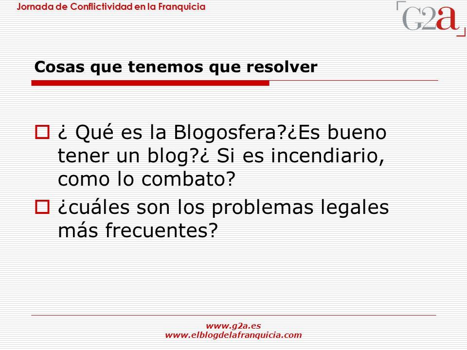 Jornada de Conflictividad en la Franquicia www.g2a.es www.elblogdelafranquicia.com Cosas que tenemos que resolver ¿ Qué es la Blogosfera?¿Es bueno ten