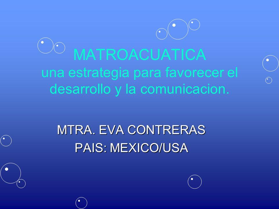 MATROACUATICA una estrategia para favorecer el desarrollo y la comunicacion. MTRA. EVA CONTRERAS PAIS: MEXICO/USA
