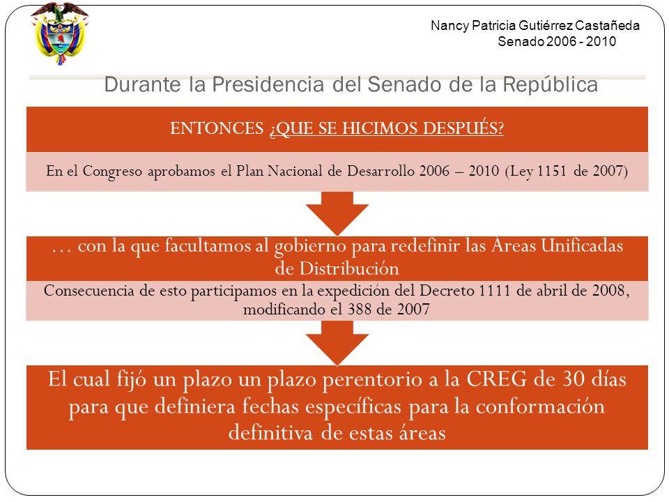 Nancy Patricia Gutiérrez Castañeda Senado 2006 - 2010 Durante la Presidencia del Senado de la República El cual fijó un plazo un plazo perentorio a la CREG de 30 días para que definiera fechas específicas para la conformación definitiva de estas áreas … con la que facultamos al gobierno para redefinir las Áreas Unificadas de Distribución Consecuencia de esto participamos en la expedición del Decreto 1111 de abril de 2008, modificando el 388 de 2007 ENTONCES ¿QUE SE HICIMOS DESPUÉS.
