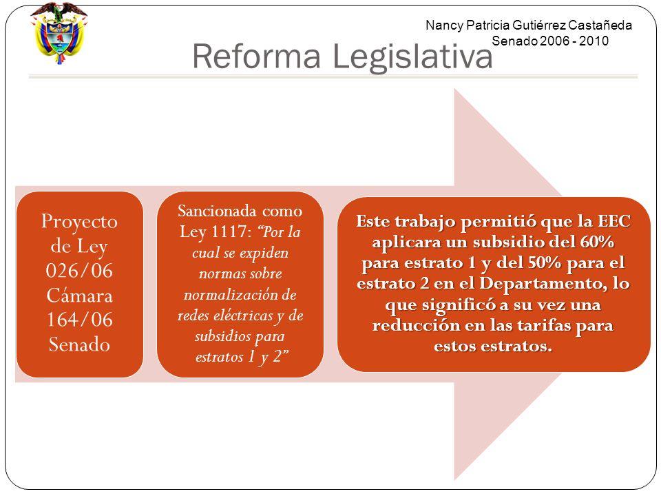 Nancy Patricia Gutiérrez Castañeda Senado 2006 - 2010 Reforma Legislativa Proyecto de Ley 026/06 Cámara 164/06 Senado Sancionada como Ley 1117: Por la cual se expiden normas sobre normalización de redes eléctricas y de subsidios para estratos 1 y 2 Este trabajo permitió que la EEC aplicara un subsidio del 60% para estrato 1 y del 50% para el estrato 2 en el Departamento, lo que significó a su vez una reducción en las tarifas para estos estratos.