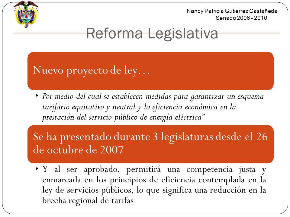 Nancy Patricia Gutiérrez Castañeda Senado 2006 - 2010 Reforma Legislativa Nuevo proyecto de ley… Por medio del cual se establecen medidas para garantizar un esquema tarifario equitativo y neutral y la eficiencia económica en la prestación del servicio público de energía eléctrica Se ha presentado durante 3 legislaturas desde el 26 de octubre de 2007 Y al ser aprobado, permitirá una competencia justa y enmarcada en los principios de eficiencia contemplada en la ley de servicios públicos, lo que significa una reducción en la brecha regional de tarifas