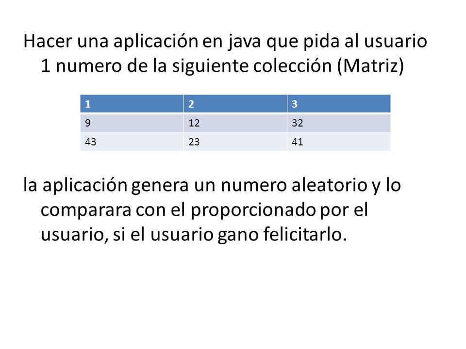 Hacer una aplicación en java que pida al usuario 1 numero de la siguiente colección (Matriz) la aplicación genera un numero aleatorio y lo comparara con el proporcionado por el usuario, si el usuario gano felicitarlo.