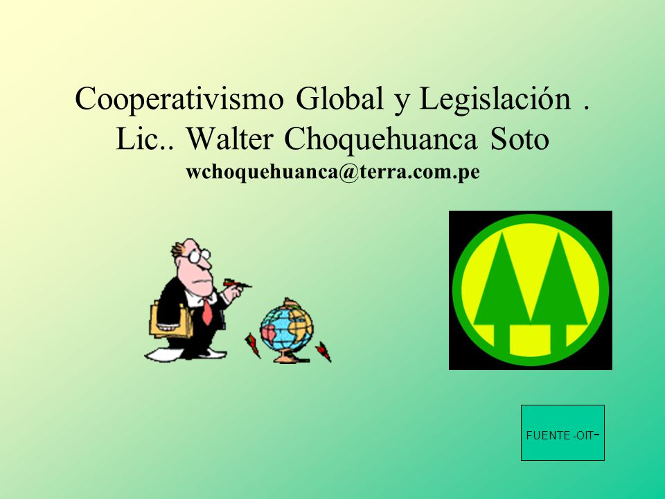 Cooperativismo Global y Legislación. Lic.. Walter Choquehuanca Soto wchoquehuanca@terra.com.pe FUENTE -OIT -