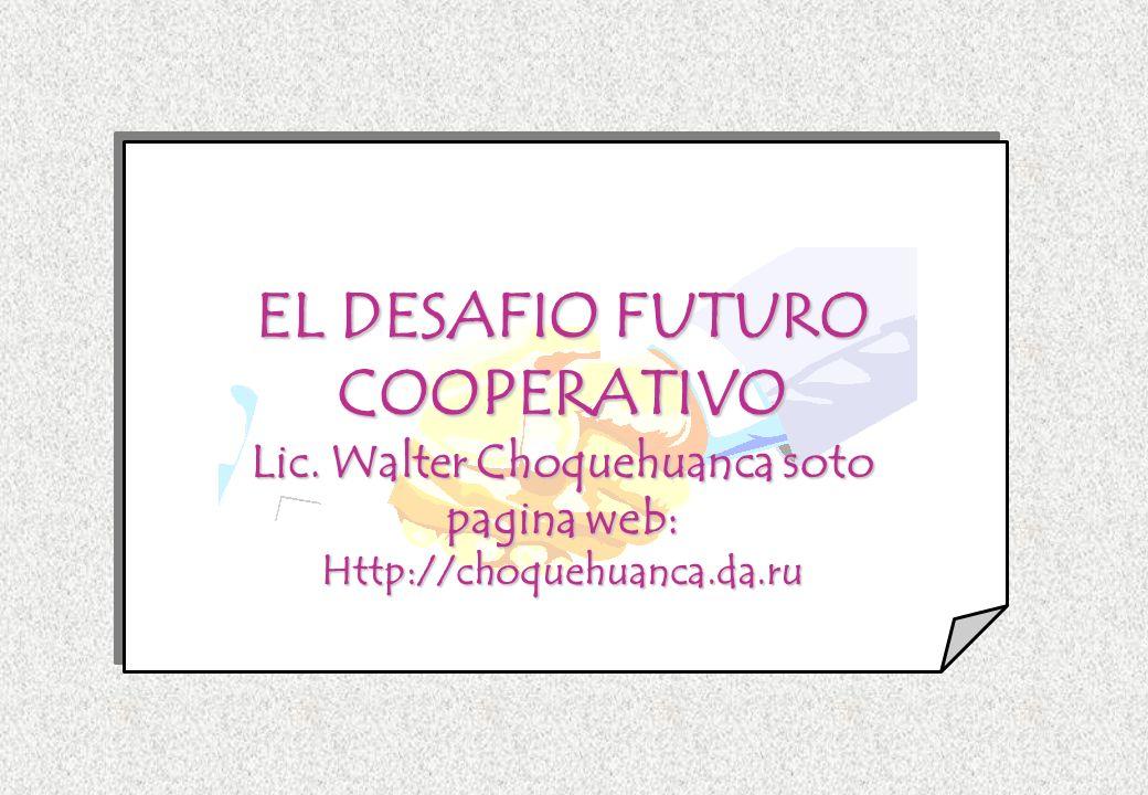 EL DESAFIO FUTURO COOPERATIVO Lic. Walter Choquehuanca soto pagina web: Http://choquehuanca.da.ru