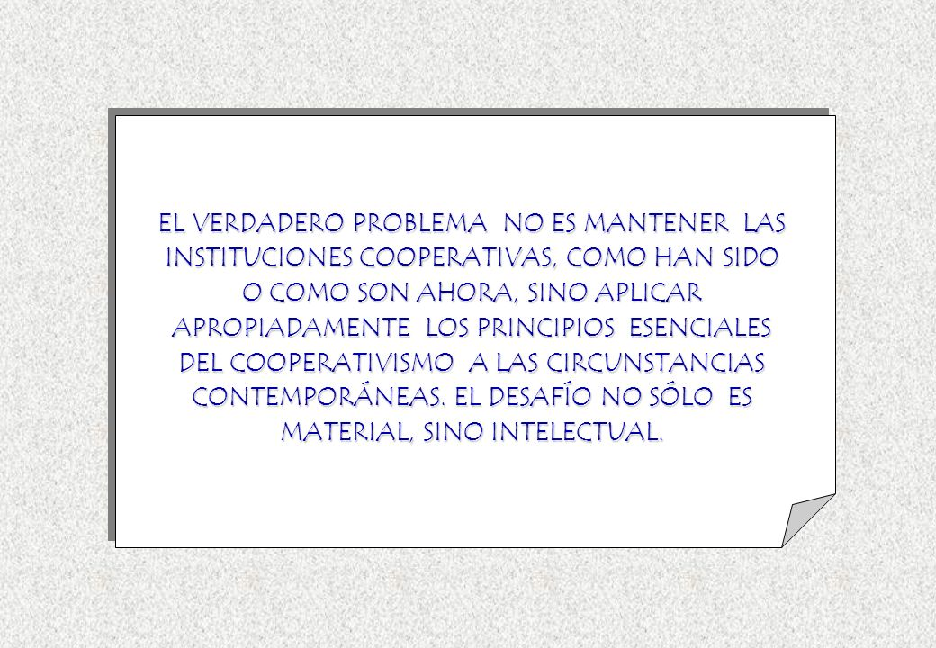 EL VERDADERO PROBLEMA NO ES MANTENER LAS INSTITUCIONES COOPERATIVAS, COMO HAN SIDO O COMO SON AHORA, SINO APLICAR APROPIADAMENTE LOS PRINCIPIOS ESENCI