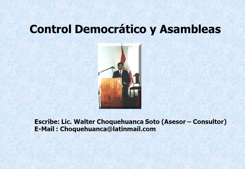 Escribe: Lic. Walter Choquehuanca Soto (Asesor – Consultor) E-Mail : Choquehuanca@latinmail.com Control Democrático y Asambleas