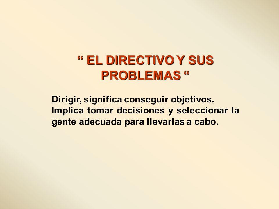EL DIRECTIVO Y SUS PROBLEMAS EL DIRECTIVO Y SUS PROBLEMAS Dirigir, significa conseguir objetivos. Implica tomar decisiones y seleccionar la gente adec