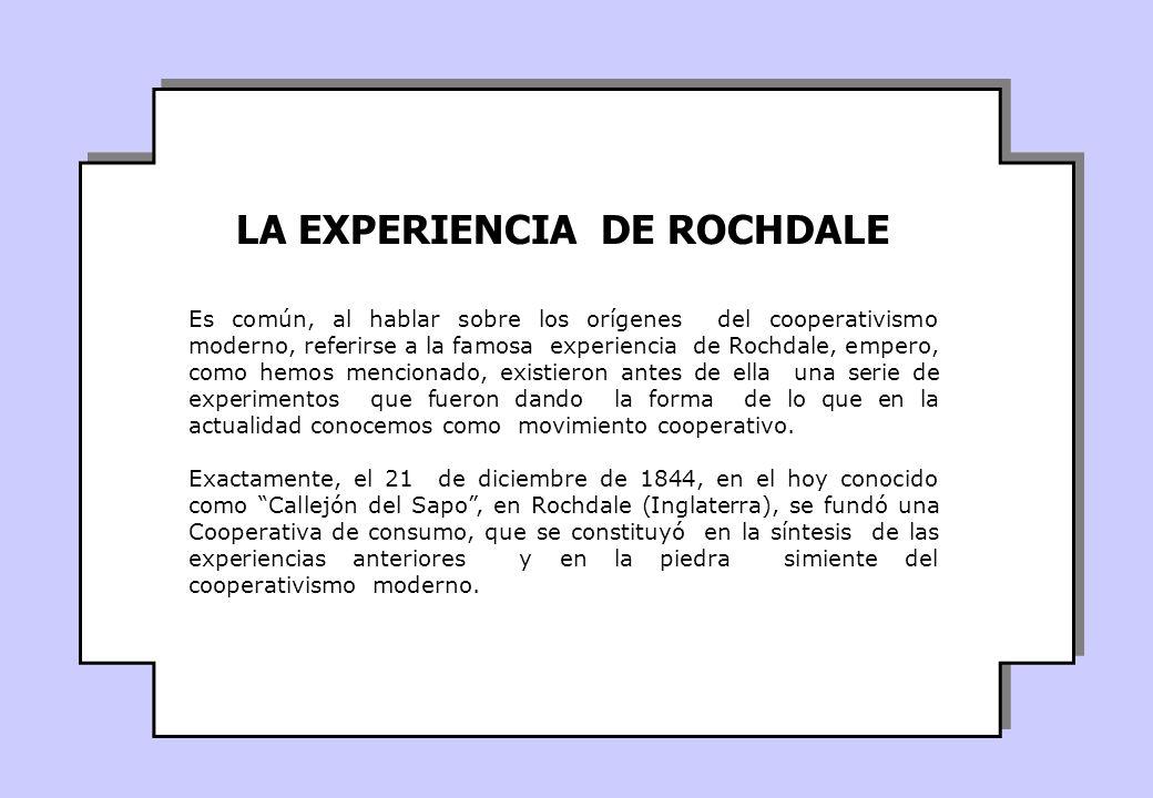 Es común, al hablar sobre los orígenes del cooperativismo moderno, referirse a la famosa experiencia de Rochdale, empero, como hemos mencionado, existieron antes de ella una serie de experimentos que fueron dando la forma de lo que en la actualidad conocemos como movimiento cooperativo.