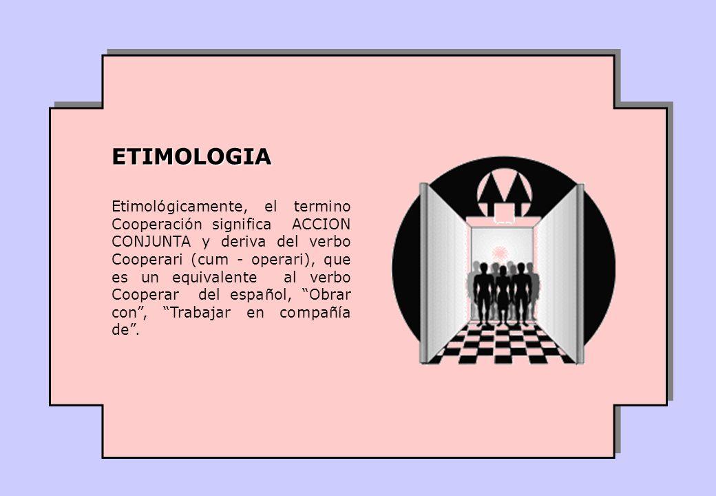 Etimológicamente, el termino Cooperación significa ACCION CONJUNTA y deriva del verbo Cooperari (cum - operari), que es un equivalente al verbo Cooperar del español, Obrar con, Trabajar en compañía de.