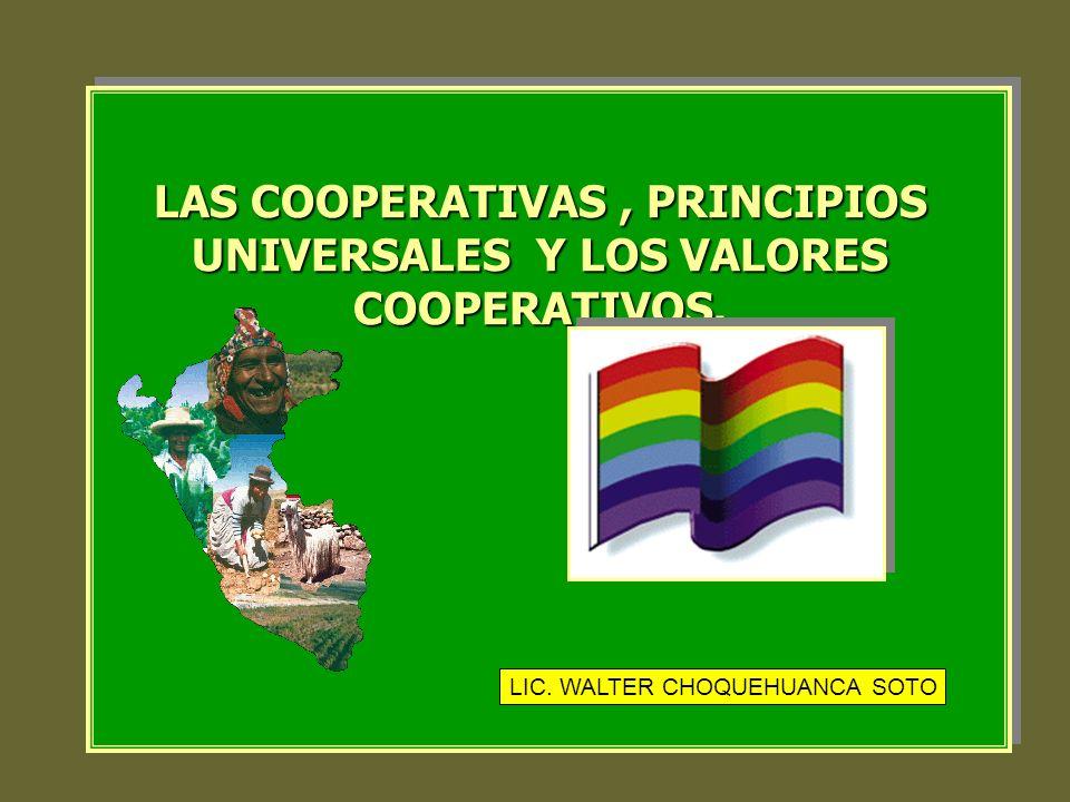 LAS COOPERATIVAS, PRINCIPIOS UNIVERSALES Y LOS VALORES COOPERATIVOS. LIC. WALTER CHOQUEHUANCA SOTO